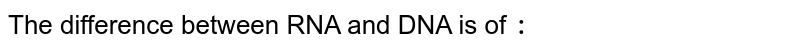 The difference between RNA and DNA is of `:`
