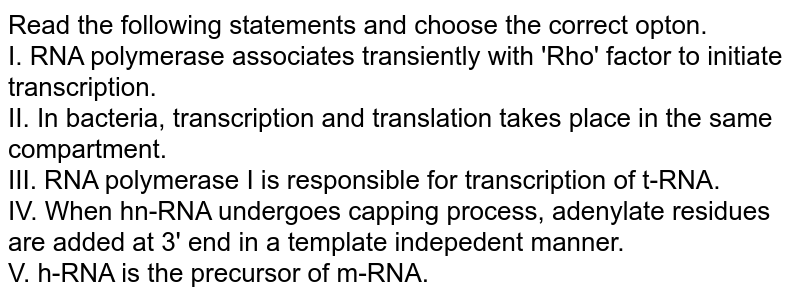 Read the following statements and choose the correct opton. <br> I. RNA polymerase associates transiently with 'Rho' factor to initiate transcription. <br> II. In bacteria, transcription and translation takes place in the same compartment. <br> III. RNA polymerase I is responsible for transcription of t-RNA. <br> IV.  When hn-RNA undergoes capping process, adenylate residues are added at 3' end in a template indepedent manner.  <br> V. h-RNA is the precursor of m-RNA.