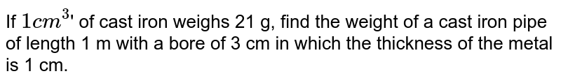 If `1 cm^3`' of cast iron weighs 21 g, find the weight of a cast iron pipe of length 1 m with a bore of 3 cm in which the thickness of the metal is 1 cm.