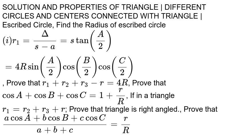 SOLUTION AND PROPERTIES OF TRIANGLE | DIFFERENT CIRCLES AND CENTERS CONNECTED WITH TRIANGLE | Escribed Circle, Find the Radius of escribed circle `(i) r_1 = Delta/(s-a) = s tan (A/2) = 4 R sin (A/2) Cos (B/2 )Cos (C/2)`, Prove that `r_1+r_2+r_3-r=4R`, Prove that `cosA+cosB+cosC=1+r/R`, If in a triangle `r_1=r_2+r_3+r`; Prove that triangle is right angled., Prove that `(acosA+bcosB+c cosC)/(a+b+c)=r/R`