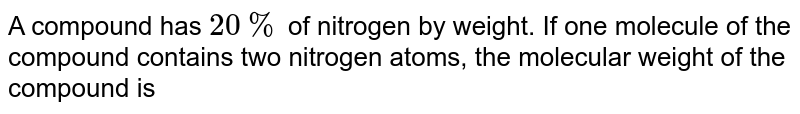 A compound has `20%` of nitrogen by weight. If one molecule of the compound contains two nitrogen atoms, weight of the compound is