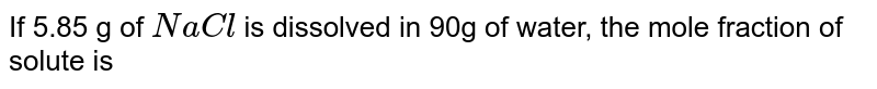 If 5.85 g of `NaCl` is dissolved in 90g of water, the mole fraction of solute is