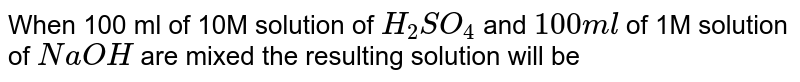 When 100 ml of 10M solution of `H_(2)SO_(4)` and `100ml` of 1M solution of `NaOH` are mixed the resulting solution will be