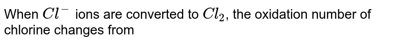 When `Cl^(-)` ions are converted to `Cl_(2)`, the oxidation number of chlorine changes from