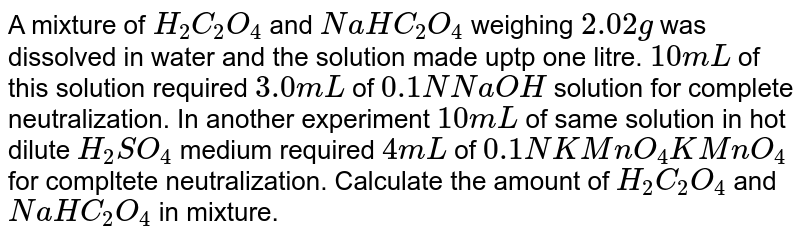 A solution contains mixture of `H_(2)SO_(4),H_(2)C_(2)O 20ml` of this solution requires 40ml of `(M)/(10) NaOh` for neutralization and 20 ml of `(N)/(10) KMnO_(4)` for oxidation. The molarity of `H_(2)C_(2)O_(4), H_(2)SO_(4)` are