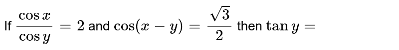 If `(cosx)/(cosy)=2` and `cos(x-y)=(sqrt(3))/2` then `tany=`