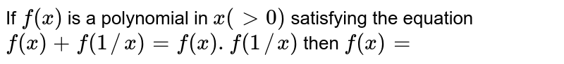 If `f(x)` is a polynomial in `x(gt0)` satisfying the equation `f(x)+f(1//x)=f(x).f(1//x)` then `f(x)=`