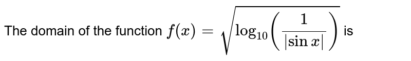 The domain of the function `f(x)=sqrt(log_(10)((1)/(|sinx|)))` is