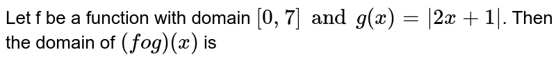 Let f be a function with domain `[0, 7] and g(x)=|2x+1|`. Then the domain of `(fog)(x)` is