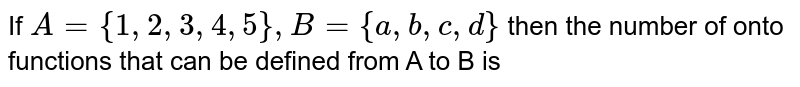 If `A={1, 2, 3, 4, 5}, B={a, b, c, d}` then the number of onto functions that can be defined from A to B is