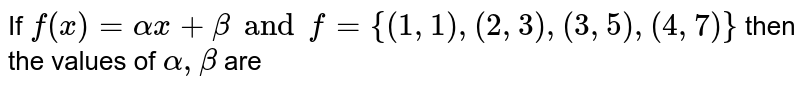 If `f(x)=alphax+beta and f={(1, 1), (2, 3), (3, 5), (4, 7)}` then the values of `alpha, beta` are