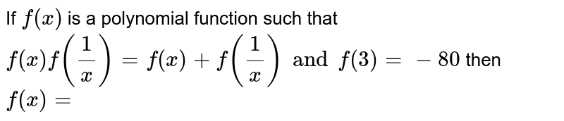 If `f(x)` is a polynomial function such that `f(x)f((1)/(x))=f(x)+f((1)/(x))and f(3) =-80` then `f(x)=`