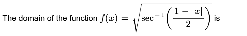 The domain of the function `f(x)=sqrt(Sec^(-1)((1-|x|)/(2)))` is