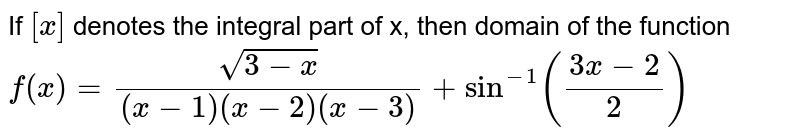 If `[x]` denotes the integral part of x, then domain of the function `f(x)=(sqrt(3-x))/((x-1)(x-2)(x-3))+Sin^(-1)((3x-2)/(2))`