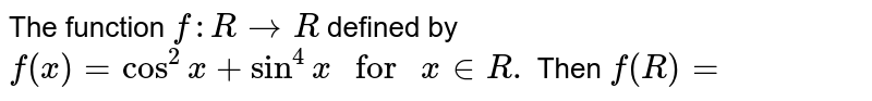 """The function `f:R rarrR` defined by `f(x)=cos^(2)x+sin^(4)x"""" for """" x in R.` Then `f(R)=`"""