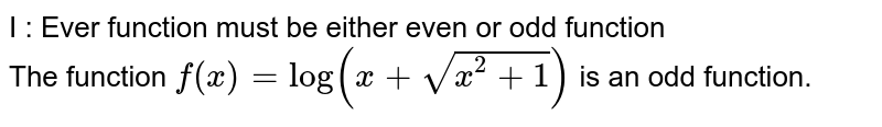 I : Ever function must be either even or odd function <br> The function `f(x)=log(x+sqrt(x^(2)+1))` is an odd function.