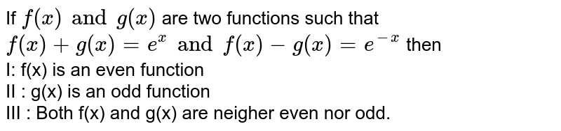If `f(x) and g(x)` are two functions such that `f(x)+g(x)=e^(x) and f(x)-g(x)=e^(-x)` then <br> I: f(x) is an even function <br> II : g(x) is an odd function <br> III : Both f(x) and g(x) are neigher even nor odd.