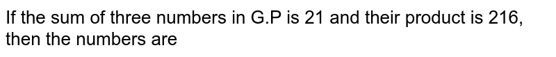 If the sum of three numbers in G.P is 21 and their product is 216, then the numbers are