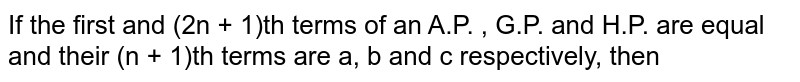 If the first and (2n + 1)th terms of an A.P. , G.P. and H.P. are equal and their (n + 1)th terms are a, b and c respectively, then
