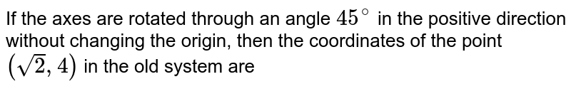 If the axes are rotated through an angle `45^(@)` in the positive direction without changing the origin, then the coordinates of the point `(sqrt(2),4)` in the old system are