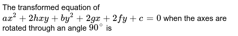 The transformed equation of `ax^(2) + 2hxy + by^(2) + 2gx + 2fy + c=0` when the axes are rotated through an angle `90^(@)` is