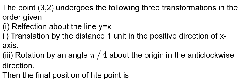 The point (3,2) undergoes the following three transformations in the order given <br> (i) Relfection about the line y=x <br> ii) Translation by the distance 1 unit in the positive direction of x-axis. <br> (iii) Rotation by an angle `pi//4` about the origin in the anticlockwise direction. <br> Then the final position of hte point is