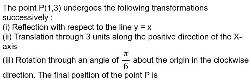 The point P(1,3) undergoes the following transformations successively <br> (i) Reflection with respect to the line y=x <br> (ii) Translation through 3 units aloing the positive direction of the X-axis. <br> (iii) Rotation through an angle of `pi/4` about the origin in the clockwise direction The final positive of the point P is