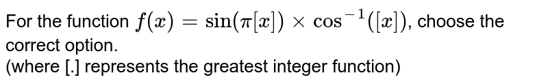 For the function `f(x) = sin (pi[x]) xx cos^(-1)([x])`, choose the correct option. <br> (where [.] represents the greatest integer function)