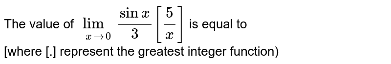 The value of `lim_(x to 0) (sinx)/(3) [5/x]` is equal to <br> [where [.] represent the greatest integer function)