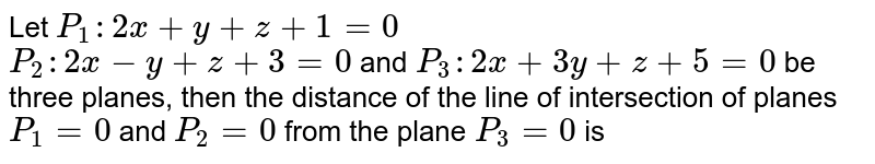 Let `P_(1) : 2x + y + z + 1 = 0` <br> `P_(2) : 2x - y + z + 3 = 0` and `P_(3) : 2x + 3y + z + 5 = 0` be three planes, then the distance of the line of intersection of planes `P_(1) = 0` and `P_(2) = 0` from the plane `P_(3) = 0` is