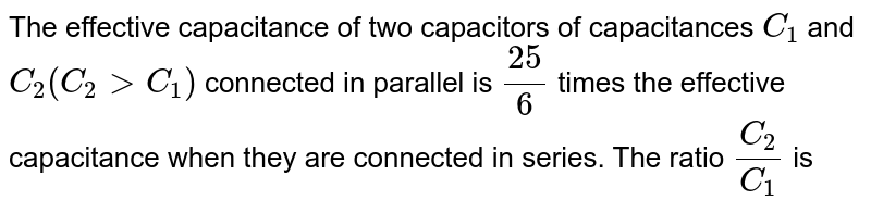 The effective capacitance of two capacitors of capacitances `C_(1)` and `C_(2)(C_(2)gtC_(1))` connected in parallel is `(25)/(6)` times the effective capacitance when they are connected in series. The ratio `(C_(2))/(C_(1))` is