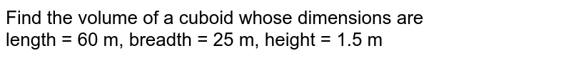 Find the volume of a cuboid whose dimensions are <br> length = 60 m, breadth = 25 m, height = 1.5 m