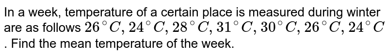 In a week, temperature of a certain place is measured during winter are as follows `26^@C , 24^@C, 28^@C, 31^@ C,  30^@C, 26^@C, 24^@C`. Find the mean temperature of the week.