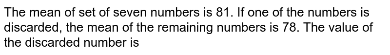 The mean of set of seven numbers is 81. If one of the numbers is discarded, the mean of the remaining numbers is 78. The value of the discarded number is