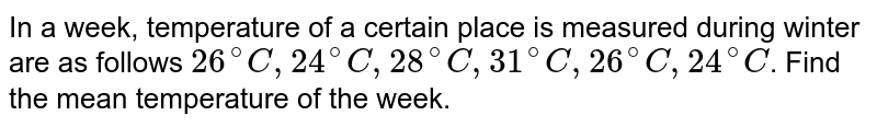 In a week, temperature of a certain place is measured during winter are as follows `26^@C, 24^@C, 28^@C, 31^@C, 26^@C, 24^@C`. Find the mean temperature of the week.