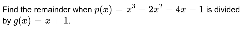 Find the remainder when `p(x)=x^(3)-2x^(2)-4x-1` is divided by `g(x)=x+1`.