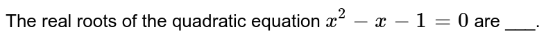 The real roots of the quadratic equation `x^(2)-x-1=0` are ___.