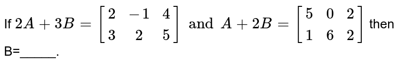 If `2A+3B=[(2, -1, 4), (3, 2,5)] and A+2B=[(5, 0, 2), (1, 6, 2)]` then B=_____.