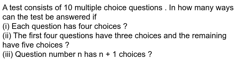 A test  consists  of 10 multiple choice questions . In how  many ways  can the test be answered if <br> (i) Each question has four  choices ? <br> (ii) The first  four  questions  have three choices  and the remaining  have five  choices ? <br> (iii) Question number n has n + 1 choices ?
