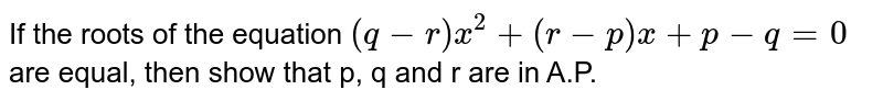 If the roots of the  equation `(q-r)x^(2)+(r-p)x+p-q=0` are equal, then show that p, q and r are in A.P.