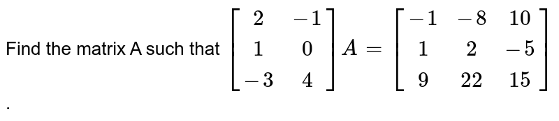 Find the matrix A such that `[(2,-1),(1,0),(-3,4)]A=[(-1,-8,10),(1,2,-5),(9,22,15)]`.