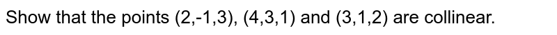 Show that the points (2,-1,3), (4,3,1) and (3,1,2) are collinear.