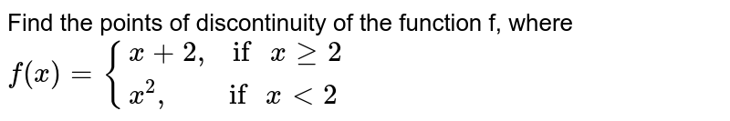 """Find the points of discontinuity of the function f, where <br> `f(x)={{:(x+2"""",  """"""""if """"xge2),(x^(2)"""",       """"""""if """"xlt2):}`"""