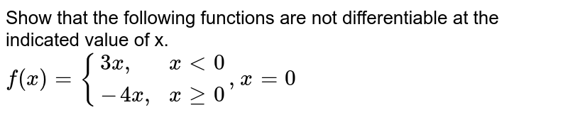 """Show that the following functions are not differentiable at the indicated value of x. <br> `f(x)={{:(3x"""","""", x lt 0), (-4x"""","""", x ge 0):}, x=0`"""