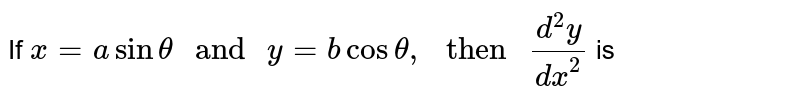 """If `x=asintheta """" and """" y=bcostheta, """" then """" (d^(2)y)/(dx^(2))` is"""