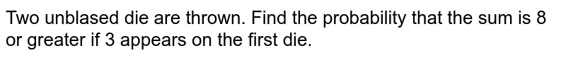 Two unblased die are thrown. Find the probability that the sum is 8 or greater if 3 appears on the first die.