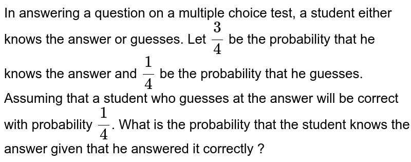 In answering a question on a multiple choice test, a student either knows the answer or guesses. Let `3/4` be the probability that he knows the answer and `1/4` be the probability that he guesses. Assuming that a student who guesses at the answer will be correct with probability `1/4`. What is the probability that the student knows the answer given that he answered it correctly ?