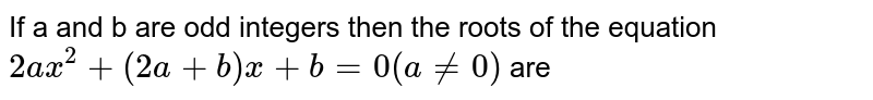 If a and b are odd integers then the roots of the equation `2ax^(2)+(2a+b)x+b=0(ane0)` are