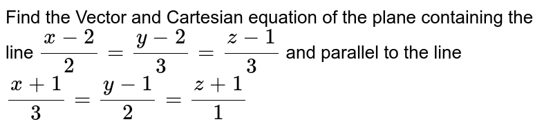 Find the Vector and Cartesian equation of the plane containing the line `(x-2)/2=(y-2)/3=(z-1)/3` and parallel to the line `(x+1)/3=(y-1)/2=(z+1)/1`
