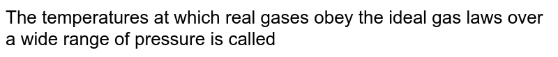 The temperatures at which real gases obey the ideal gas laws over a wide range of pressure is called